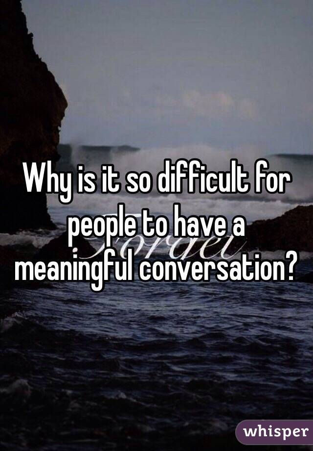 Why is it so difficult for people to have a meaningful conversation?
