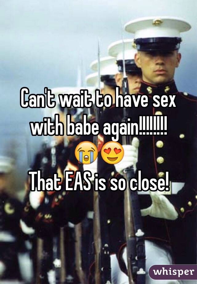 Can't wait to have sex with babe again!!!!!!!!  😭😍 That EAS is so close!
