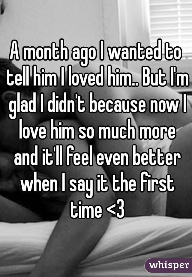 A month ago I wanted to tell him I loved him.. But I'm glad I didn't because now I love him so much more and it'll feel even better when I say it the first time <3