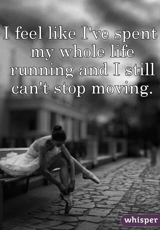 I feel like I've spent my whole life running and I still can't stop moving.