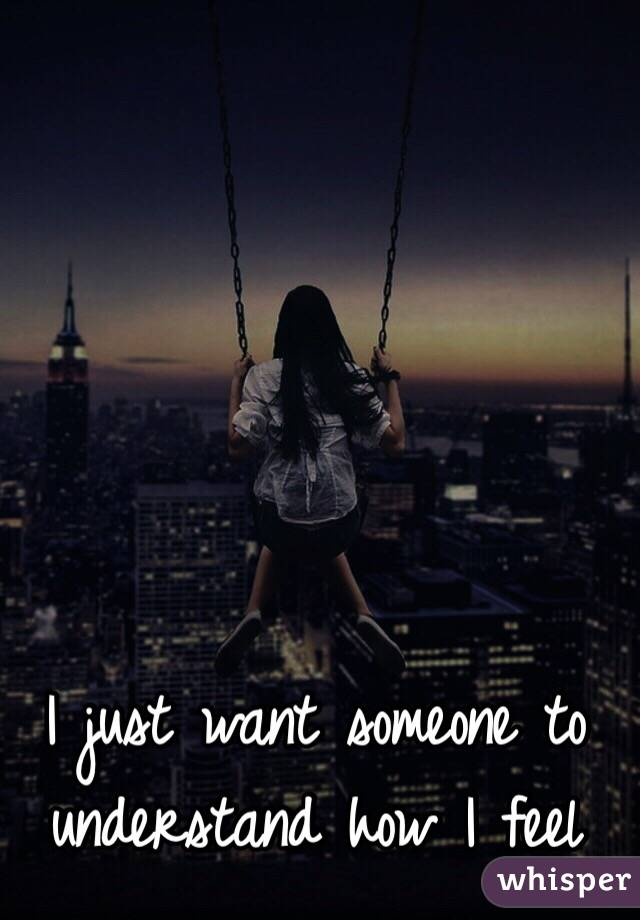 I just want someone to understand how I feel