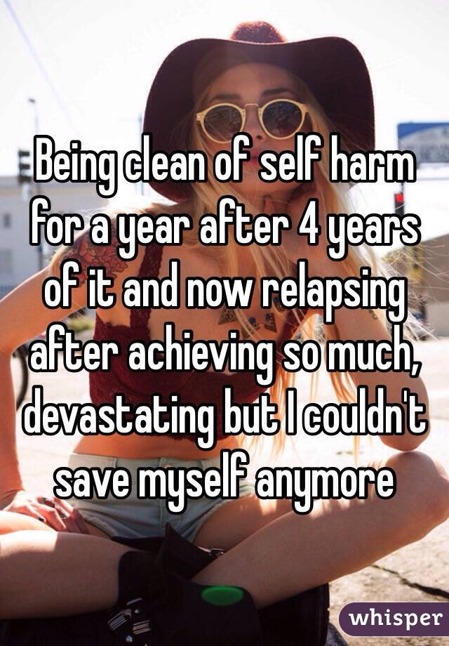 Being clean of self harm for a year after 4 years of it and now relapsing after achieving so much, devastating but I couldn't save myself anymore