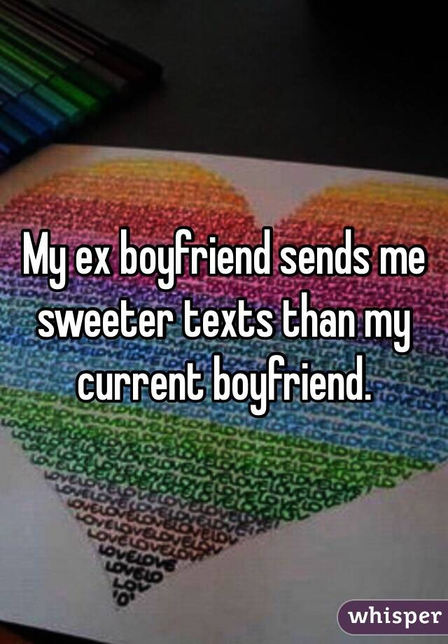 My ex boyfriend sends me sweeter texts than my current boyfriend.