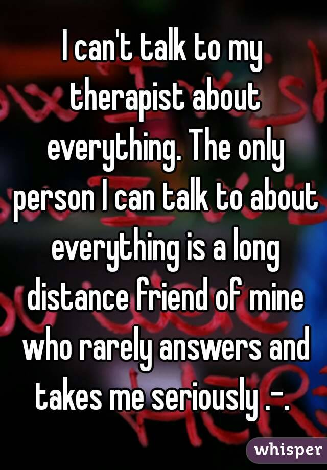 I can't talk to my therapist about everything. The only person I can talk to about everything is a long distance friend of mine who rarely answers and takes me seriously .-.