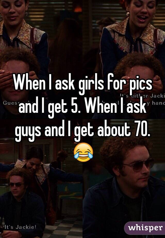 When I ask girls for pics and I get 5. When I ask guys and I get about 70. 😂