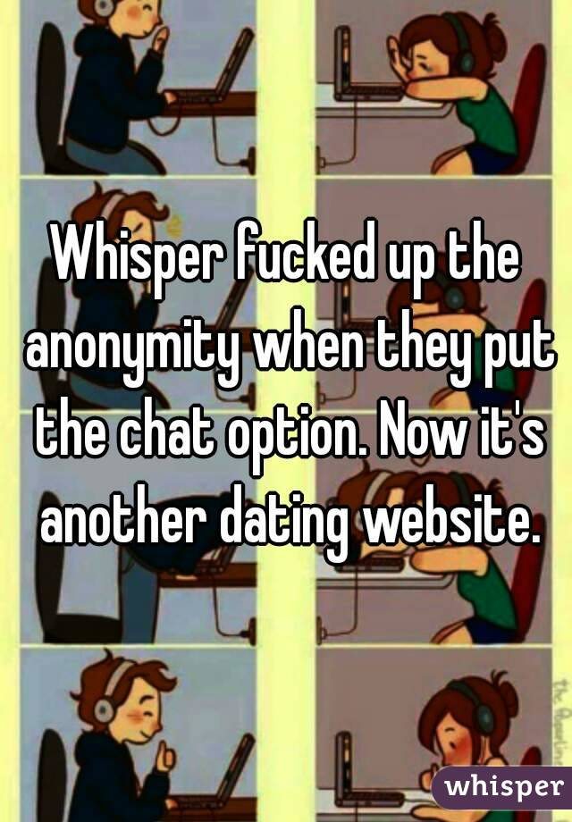 Whisper fucked up the anonymity when they put the chat option. Now it's another dating website.
