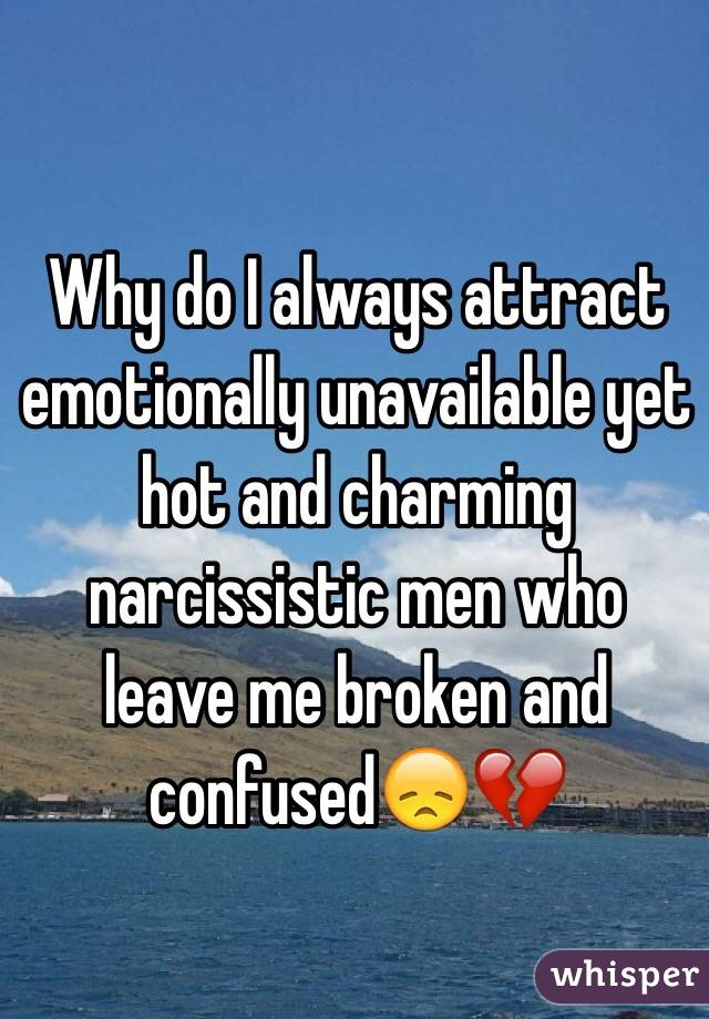 Why do I always attract emotionally unavailable yet hot and charming narcissistic men who leave me broken and confused😞💔
