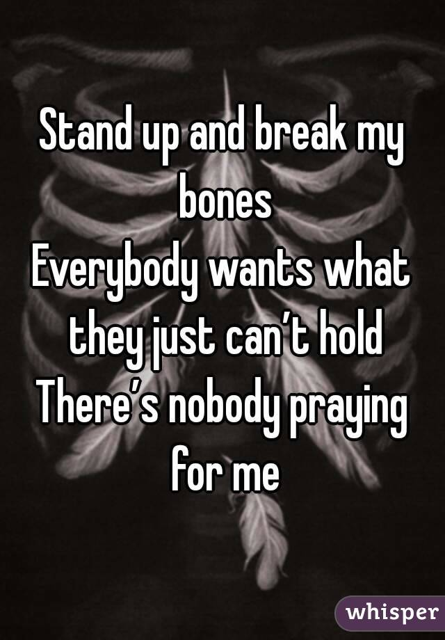 Stand up and break my bones Everybody wants what they just can't hold There's nobody praying for me