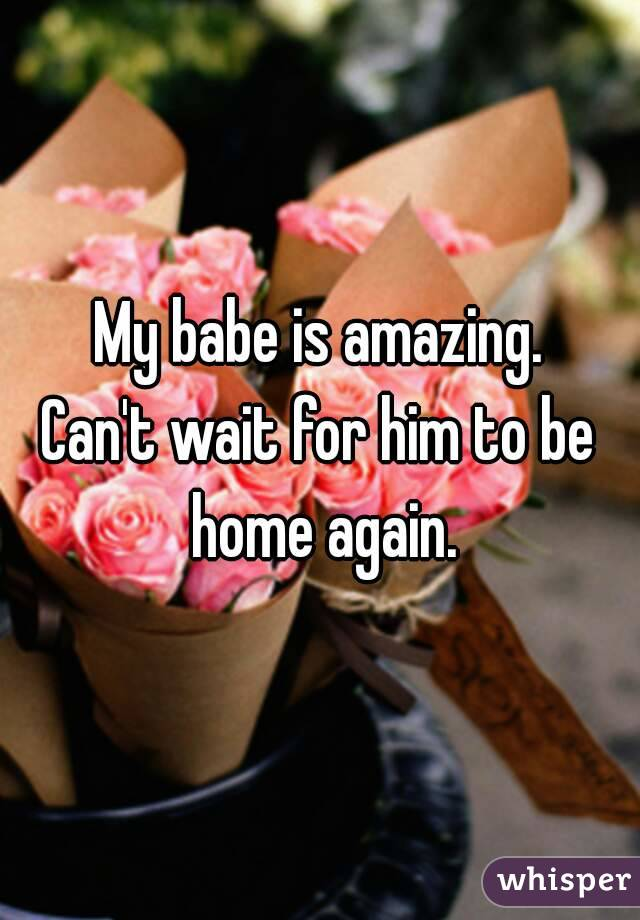 My babe is amazing. Can't wait for him to be home again.