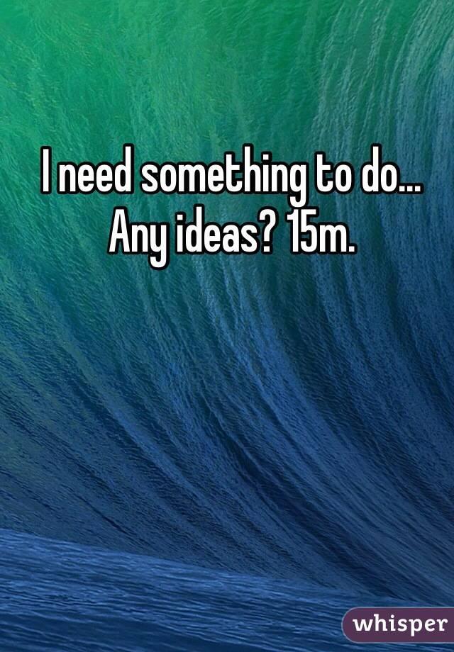 I need something to do... Any ideas? 15m.