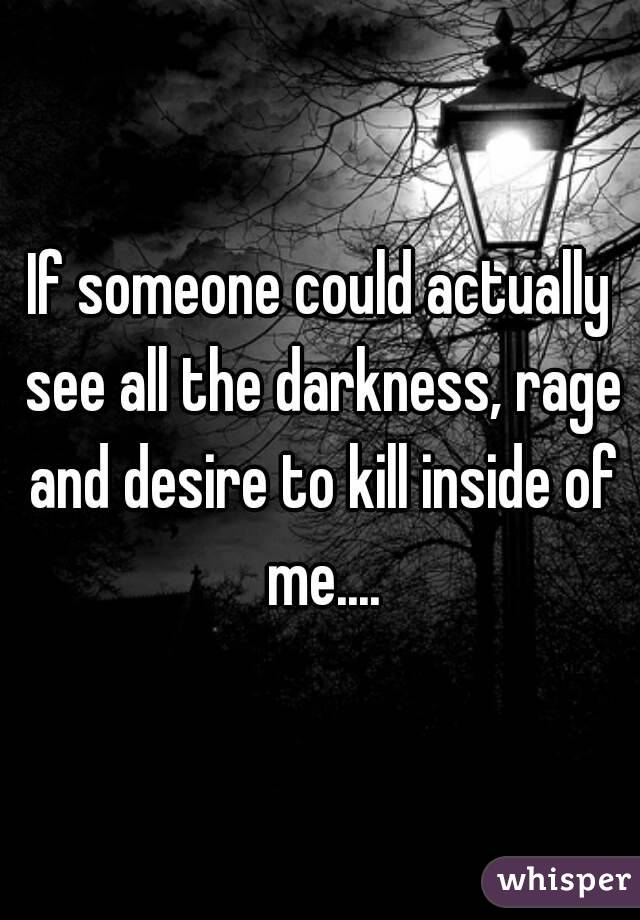 If someone could actually see all the darkness, rage and desire to kill inside of me....