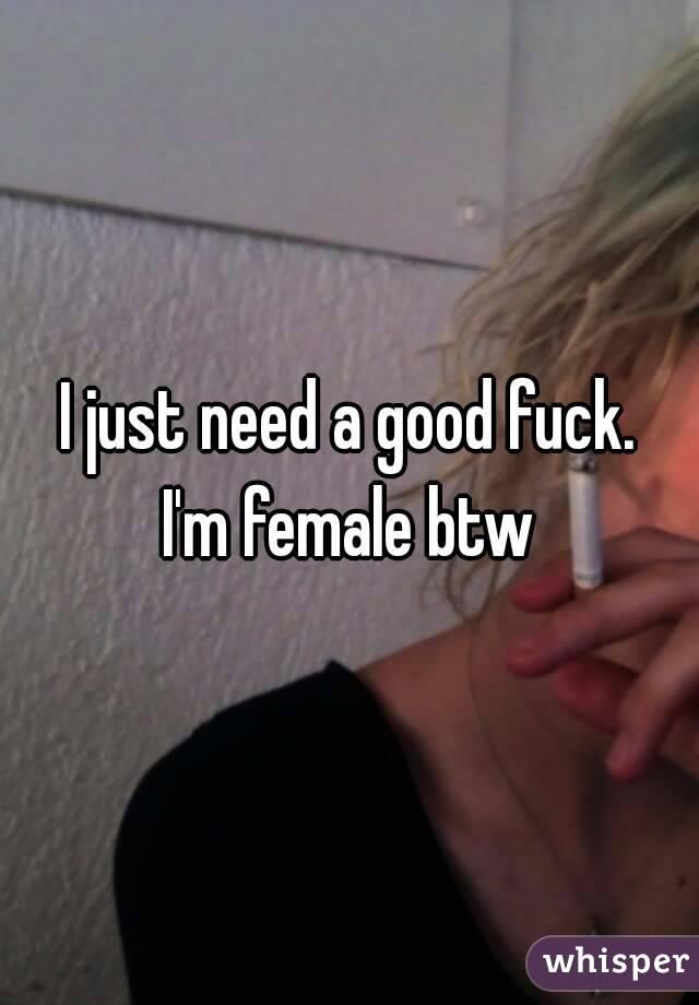 I just need a good fuck. I'm female btw