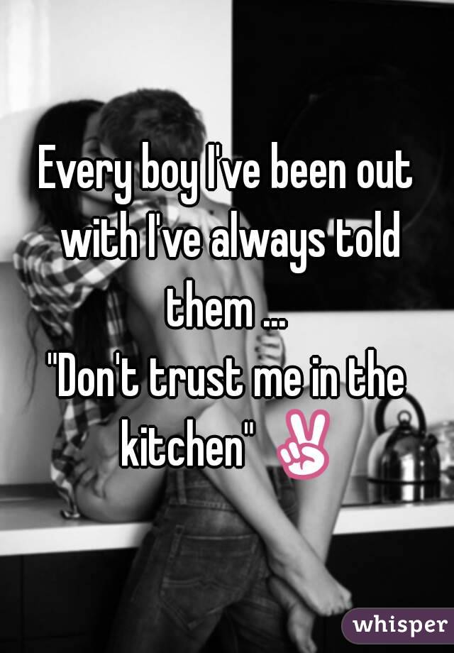 """Every boy I've been out with I've always told them ...  """"Don't trust me in the kitchen"""" ✌"""