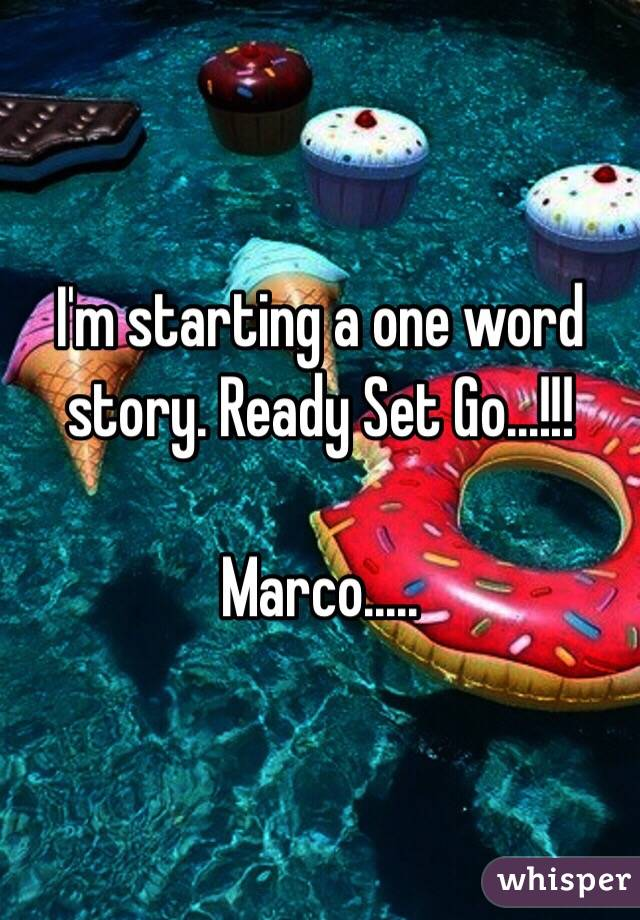 I'm starting a one word story. Ready Set Go...!!!  Marco.....