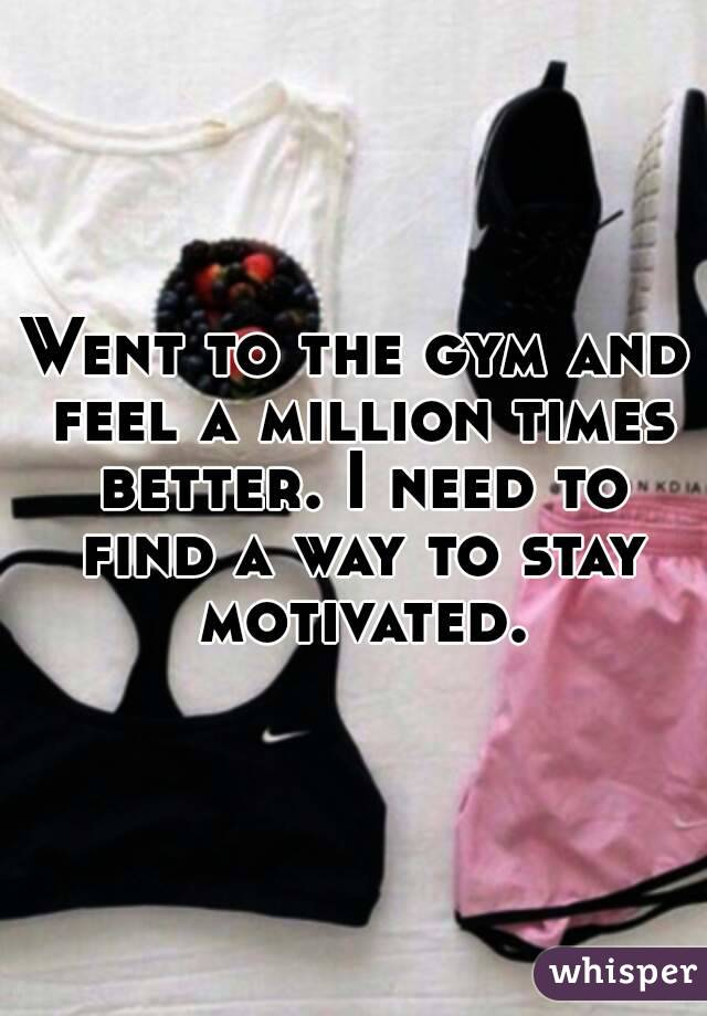 Went to the gym and feel a million times better. I need to find a way to stay motivated.