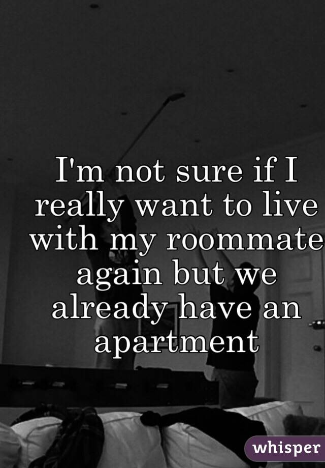 I'm not sure if I really want to live with my roommate again but we already have an apartment