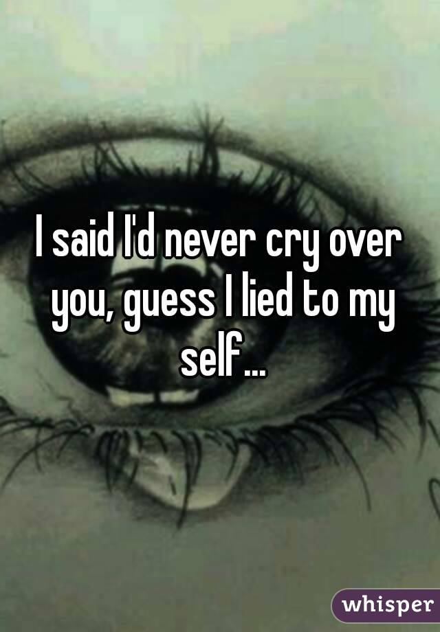 I said I'd never cry over you, guess I lied to my self...