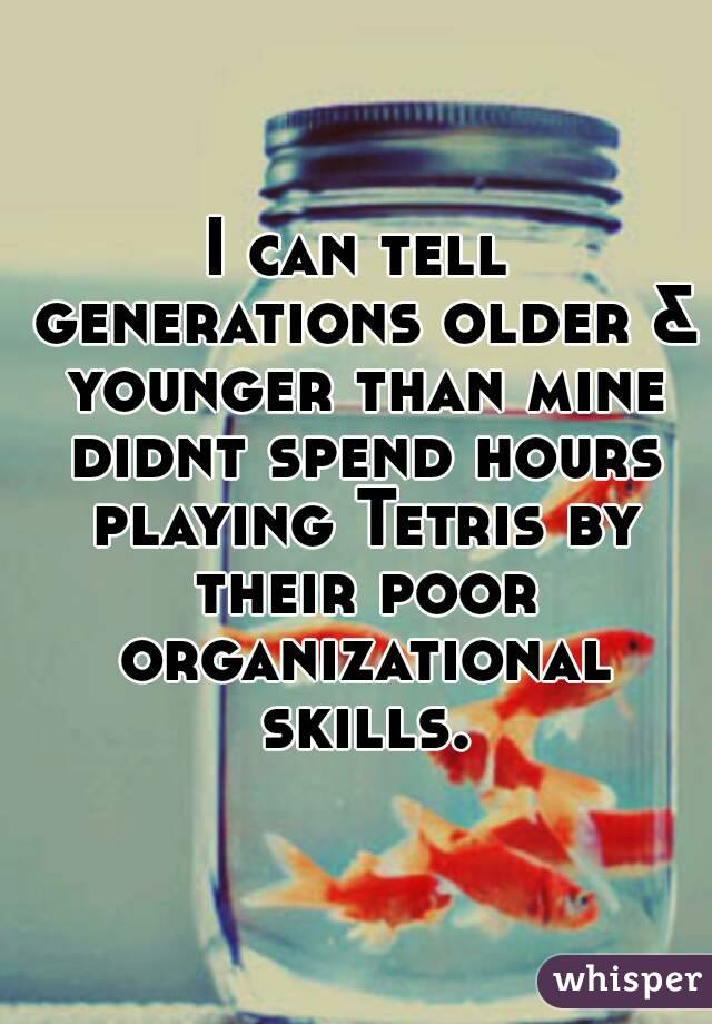 I can tell generations older & younger than mine didnt spend hours playing Tetris by their poor organizational skills.