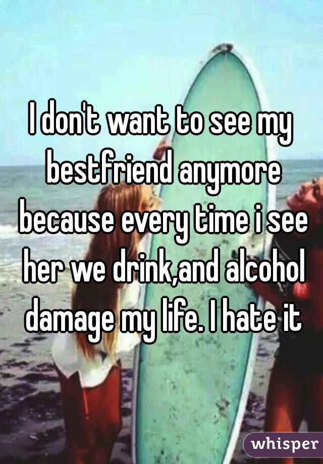I don't want to see my bestfriend anymore because every time i see her we drink,and alcohol damage my life. I hate it