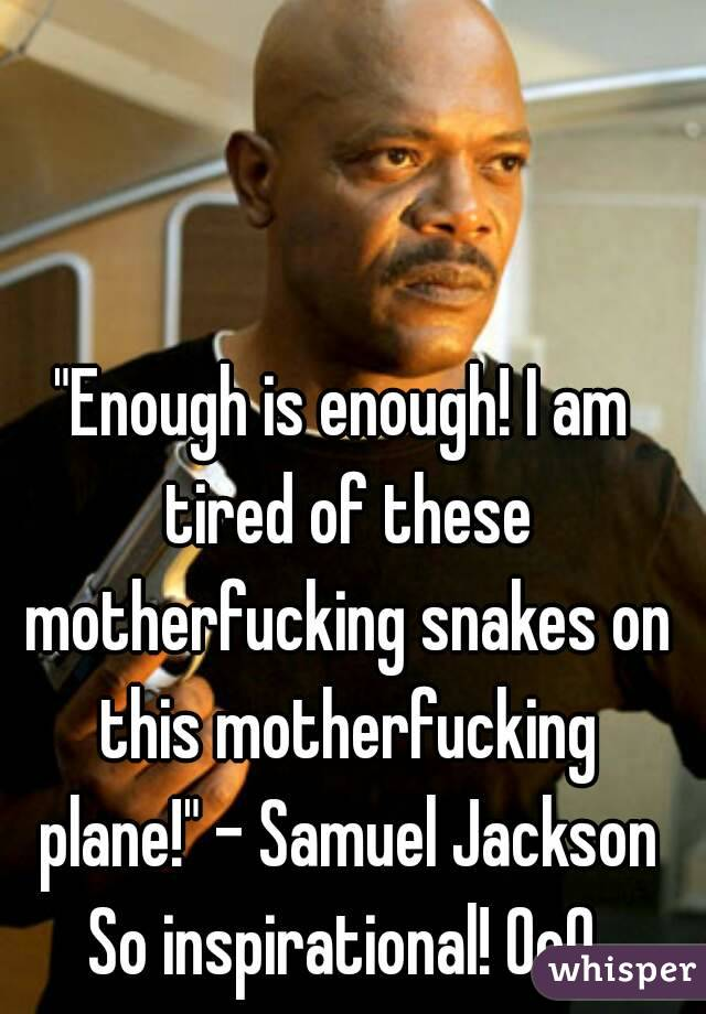 """""""Enough is enough! I am tired of these motherfucking snakes on this motherfucking plane!"""" - Samuel Jackson So inspirational! 0o0"""