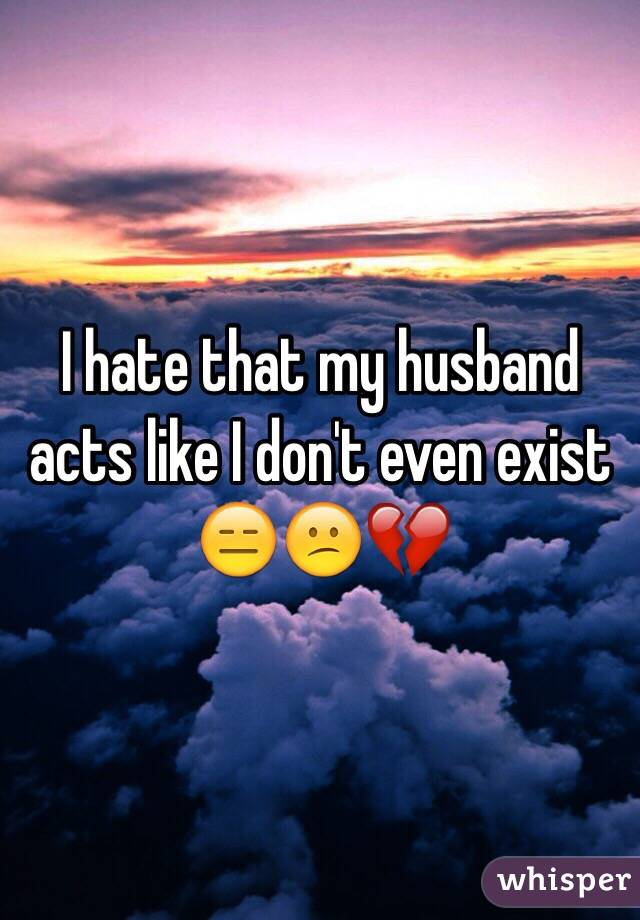 I hate that my husband acts like I don't even exist 😑😕💔