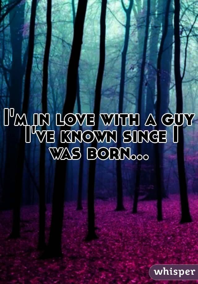 I'm in love with a guy I've known since I was born...