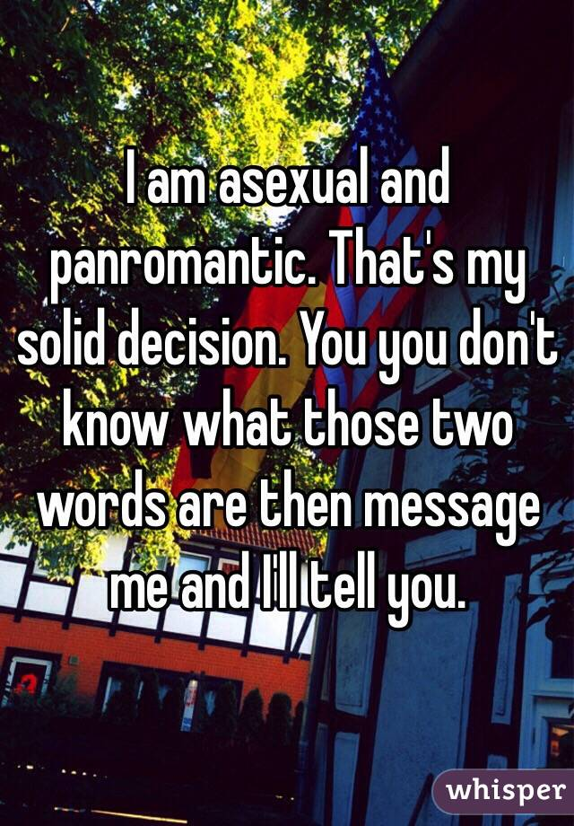 I am asexual and panromantic. That's my solid decision. You you don't know what those two words are then message me and I'll tell you.