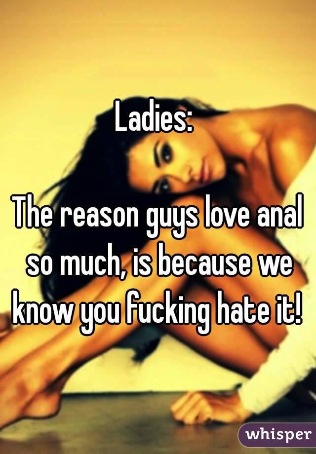 Ladies:   The reason guys love anal so much, is because we know you fucking hate it!