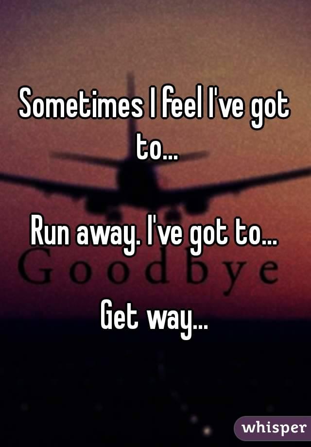 Sometimes I feel I've got to...  Run away. I've got to...  Get way...
