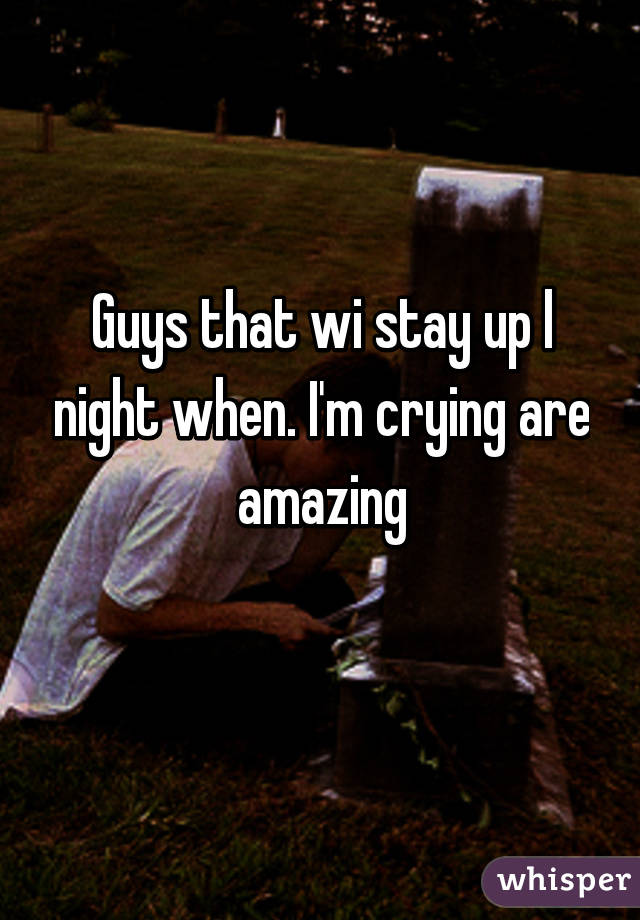 Guys that wi stay up l night when. I'm crying are amazing