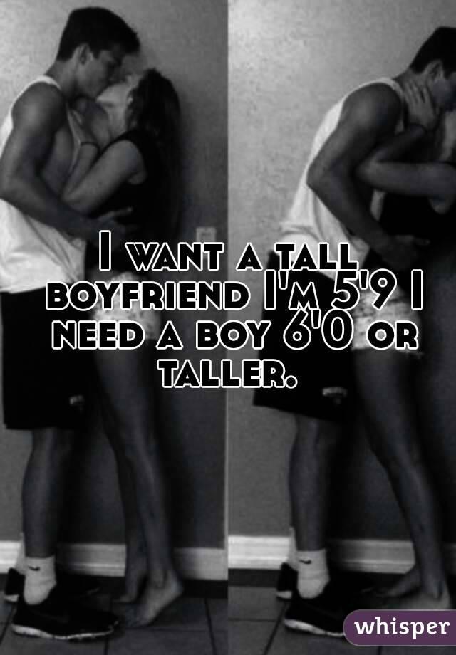 I want a tall boyfriend I'm 5'9 I need a boy 6'0 or taller.