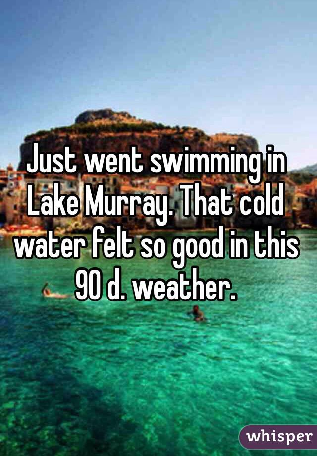 Just went swimming in Lake Murray. That cold water felt so good in this 90 d. weather.