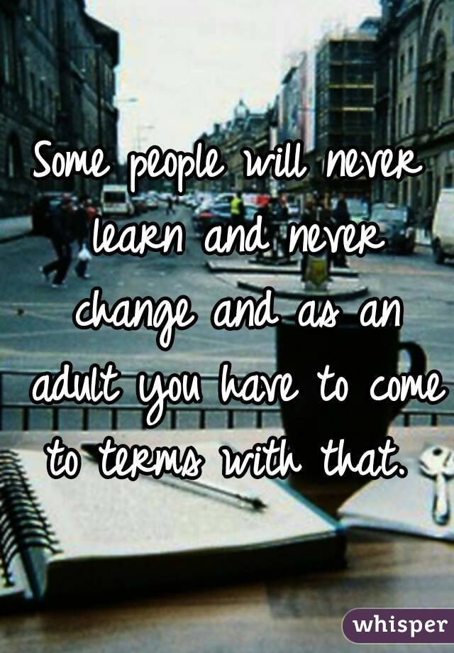 Some people will never learn and never change and as an adult you have to come to terms with that.