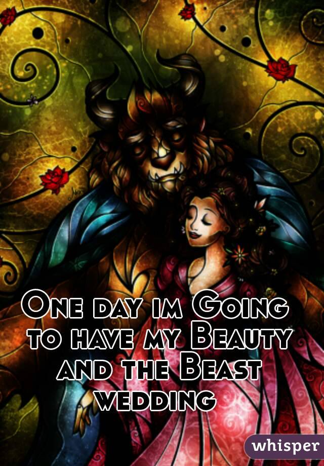 One day im Going to have my Beauty and the Beast wedding