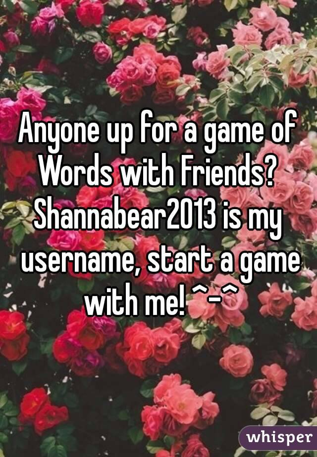 Anyone up for a game of Words with Friends?  Shannabear2013 is my username, start a game with me! ^-^