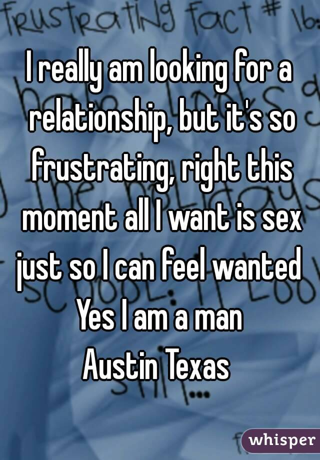I really am looking for a relationship, but it's so frustrating, right this moment all I want is sex just so I can feel wanted  Yes I am a man Austin Texas