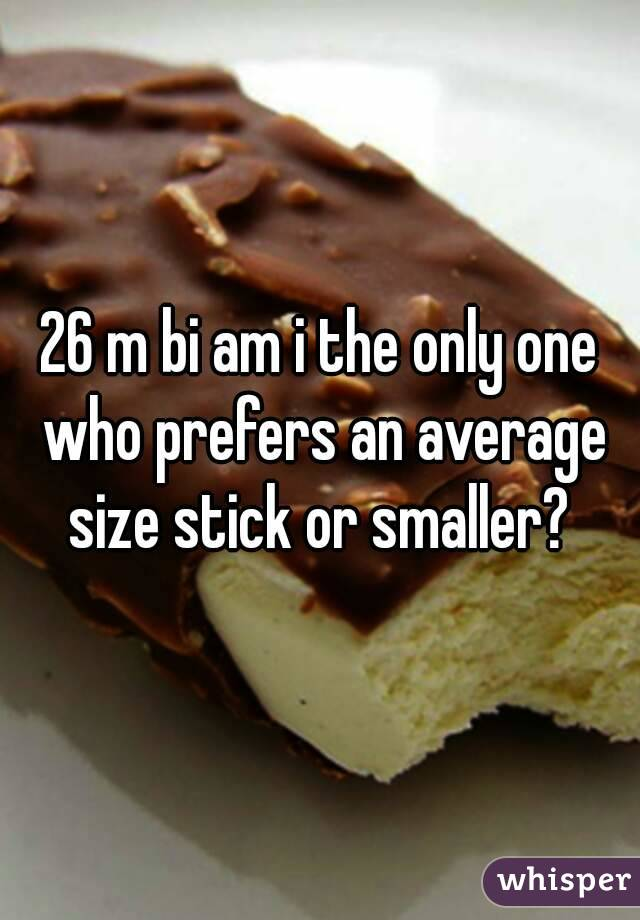 26 m bi am i the only one who prefers an average size stick or smaller?