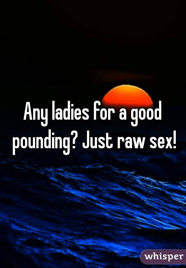 Any ladies for a good pounding? Just raw sex!