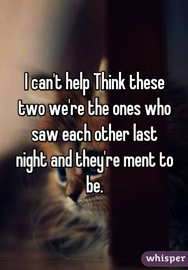 I can't help Think these two we're the ones who saw each other last night and they're ment to be.