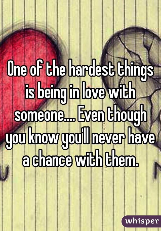 One of the hardest things is being in love with someone.... Even though you know you'll never have a chance with them.