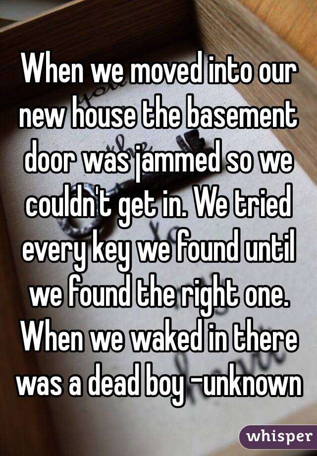 When we moved into our new house the basement door was jammed so we couldn't get in. We tried every key we found until we found the right one. When we waked in there was a dead boy -unknown