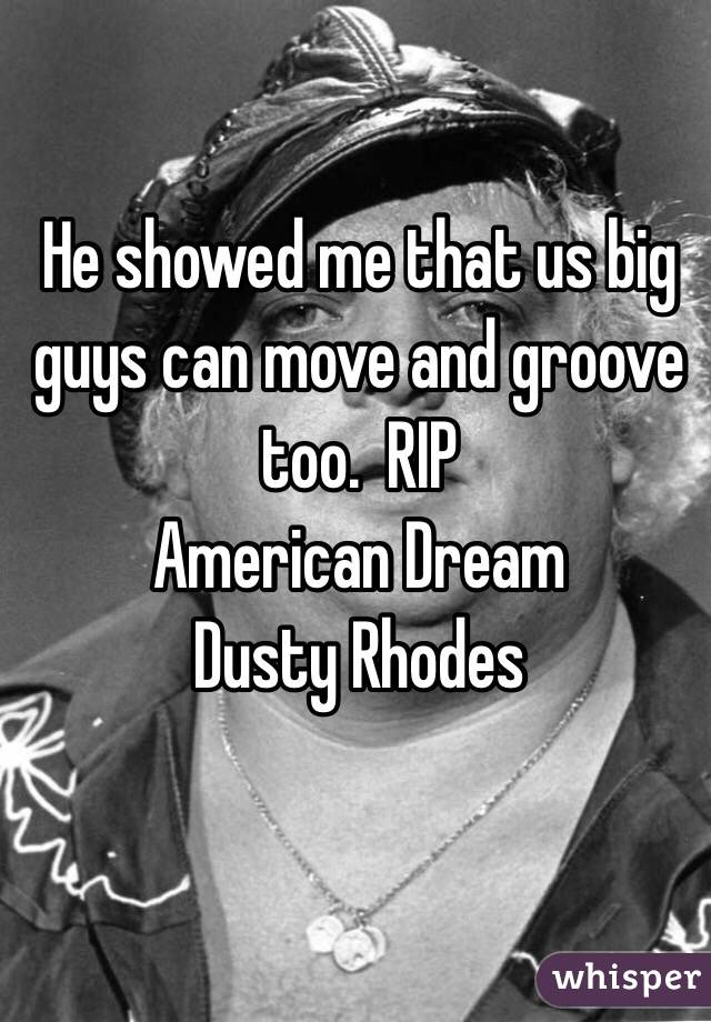 He showed me that us big guys can move and groove too.  RIP  American Dream Dusty Rhodes