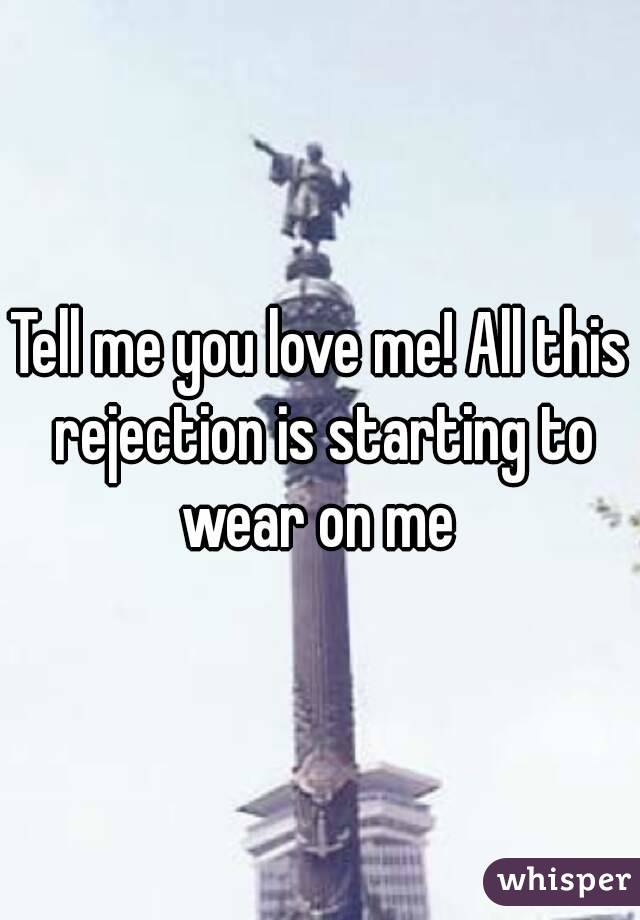 Tell me you love me! All this rejection is starting to wear on me
