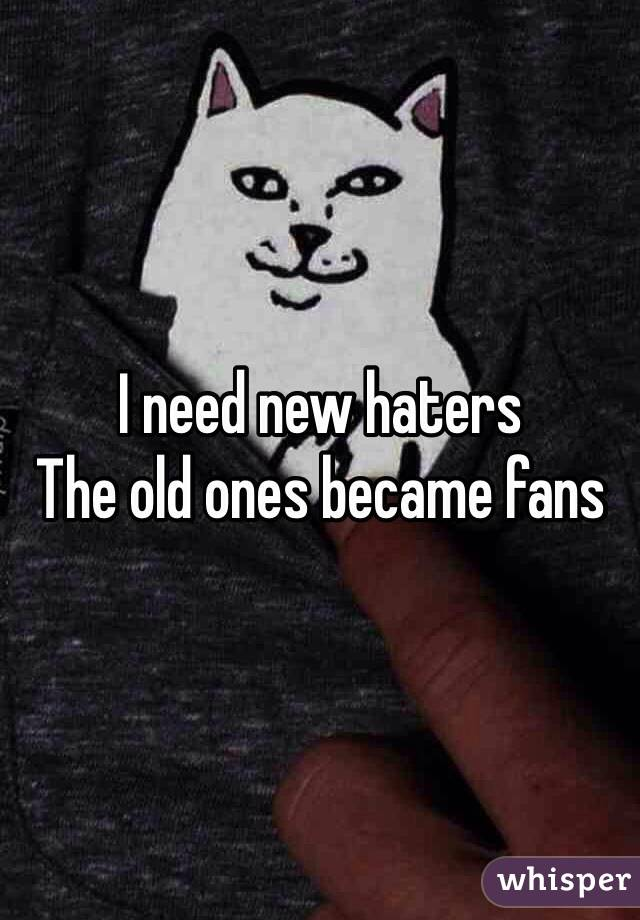 I need new haters  The old ones became fans