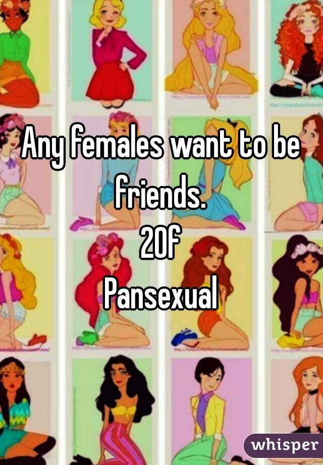 Any females want to be friends.  20f Pansexual