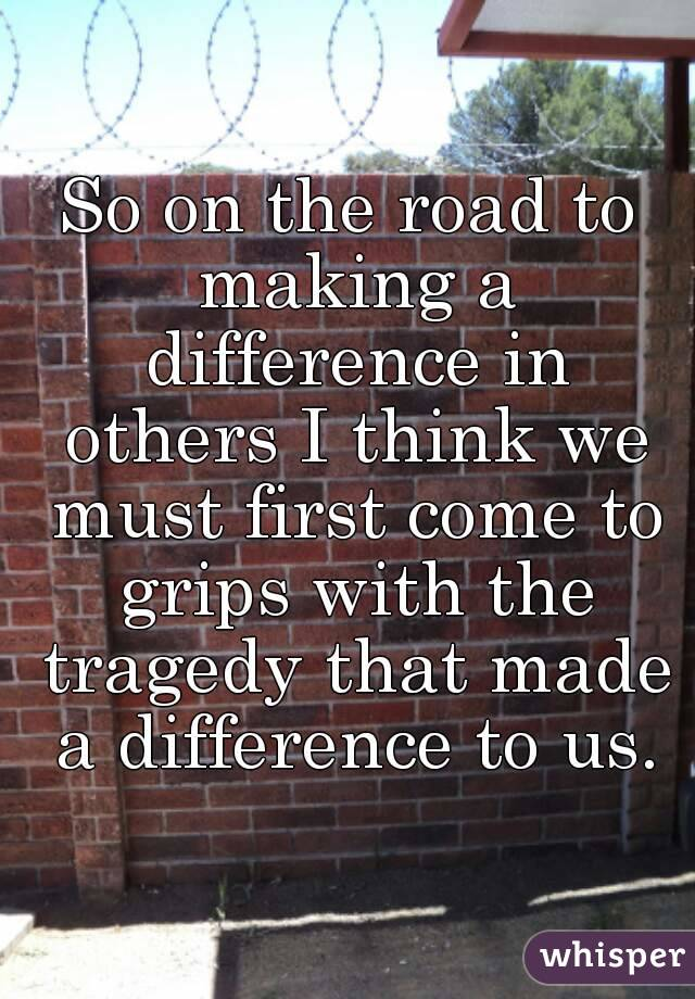 So on the road to making a difference in others I think we must first come to grips with the tragedy that made a difference to us.