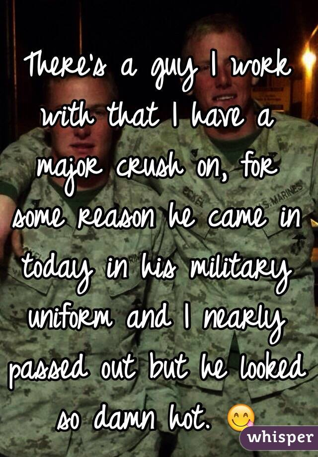 There's a guy I work with that I have a major crush on, for some reason he came in today in his military uniform and I nearly passed out but he looked so damn hot. 😋