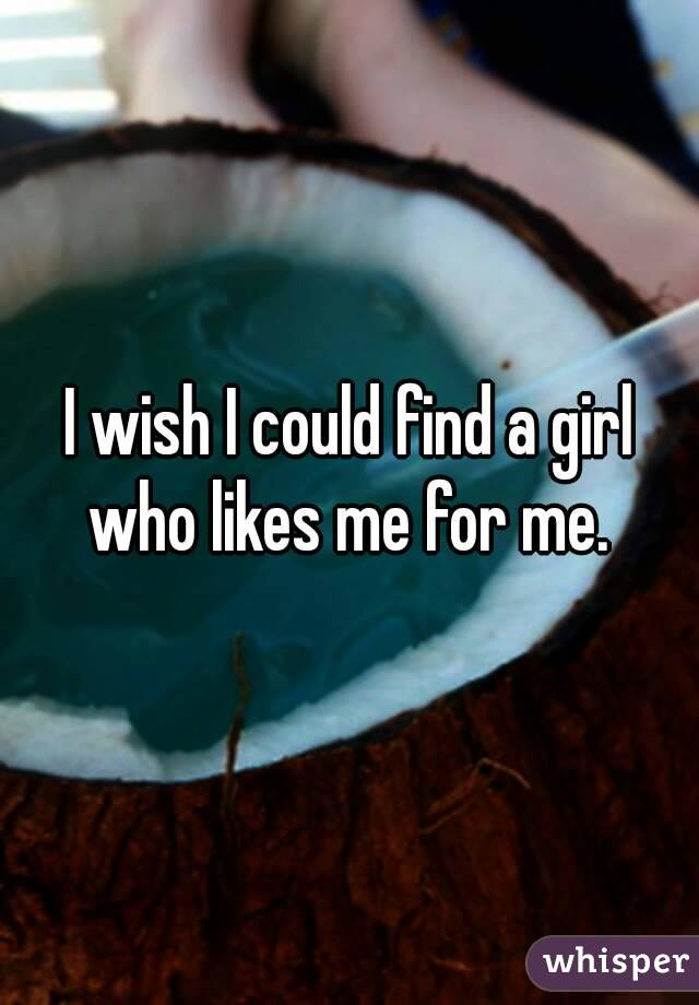 I wish I could find a girl who likes me for me.