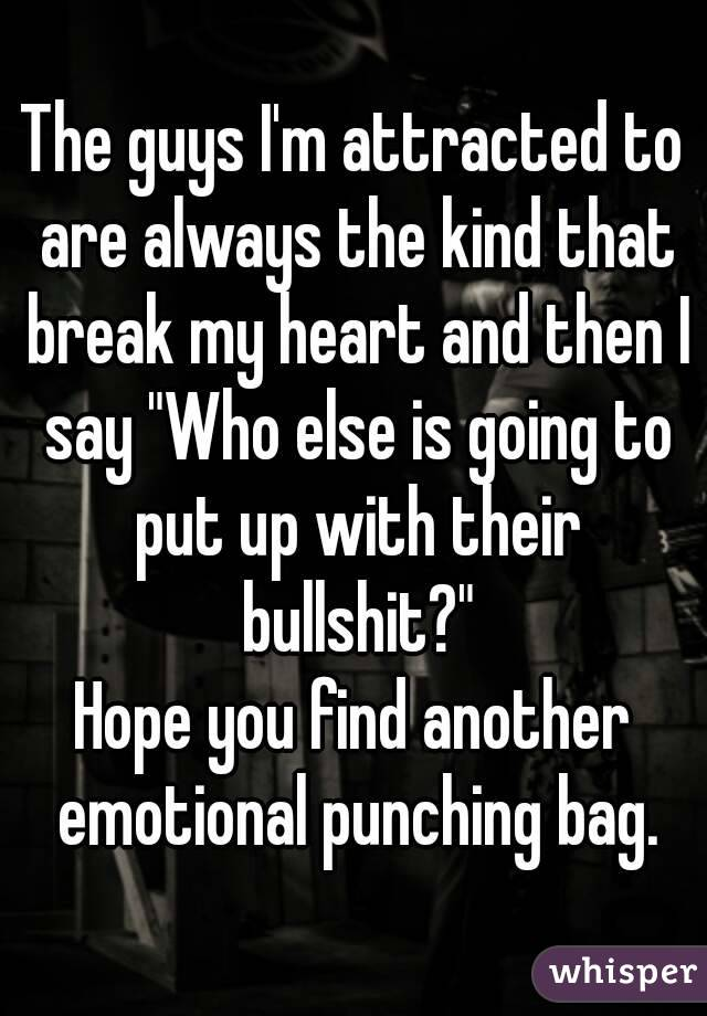 """The guys I'm attracted to are always the kind that break my heart and then I say """"Who else is going to put up with their bullshit?"""" Hope you find another emotional punching bag."""
