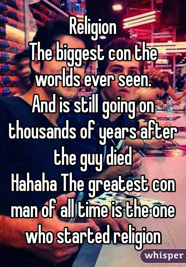 Religion  The biggest con the worlds ever seen.  And is still going on thousands of years after the guy died  Hahaha The greatest con man of all time is the one who started religion